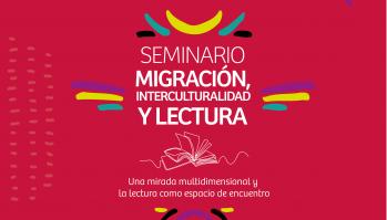 """Seminario Regional 2021: """"Migración interculturalidad y lectura: Una mirada multidimensional y la lectura como espacio de encuentro"""""""